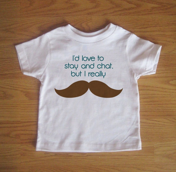 Mustache Funny Kids Tshirt - I'd Love to Stay and Chat But I Really Mustache