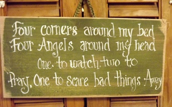Four corners around my bed four angels around my head one to watch two to pray one to scare bad things away.
