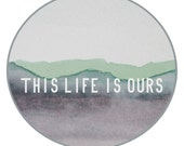 This Life is Ours Circle Art Print - AwakeYourSoul
