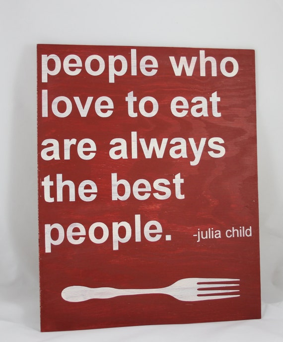 "People Who Love to Eat Are Always the Best People - Julia Child - handpainted sign 16""x20"""