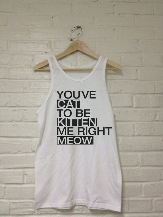 You've CAT To Be KITTEN Me Right MEOW Tank Top T-Shirt Unisex Sizes 074