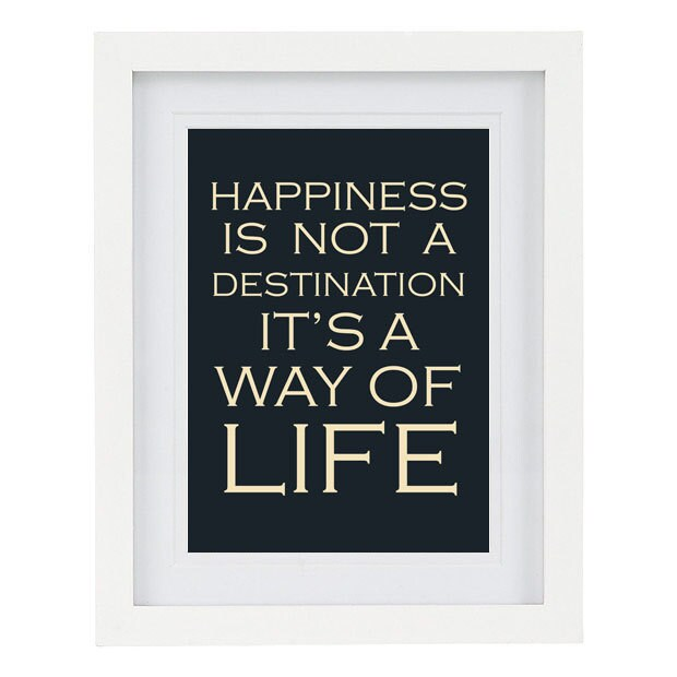 Happiness is not a destination it's a way of life