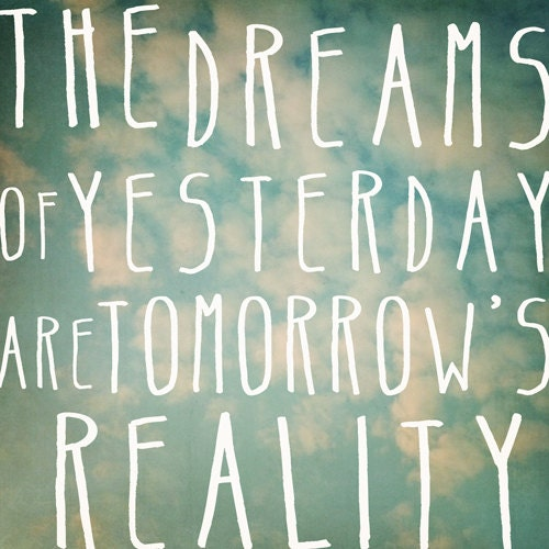 the dreams of yesterday are tomorrow's reality