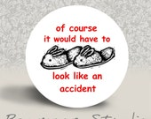 Of Course it Would Have to Look Like an Accident - PINBACK BUTTON - 1.25 inch round