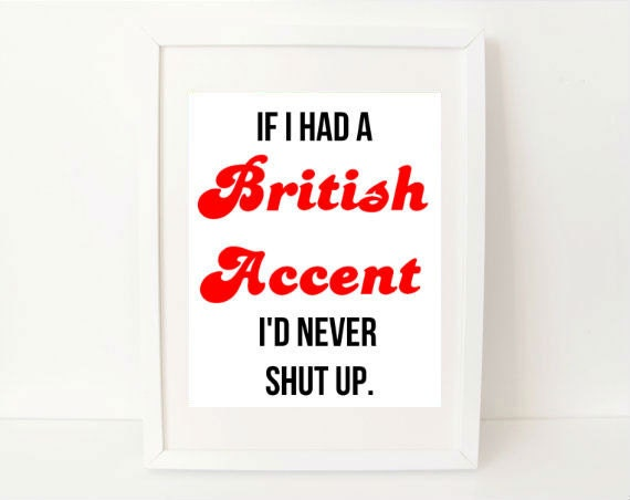 sarcastic quote art print - If I Had a British Accent I'd Never Shut Up - 8x10 - funny quote art print